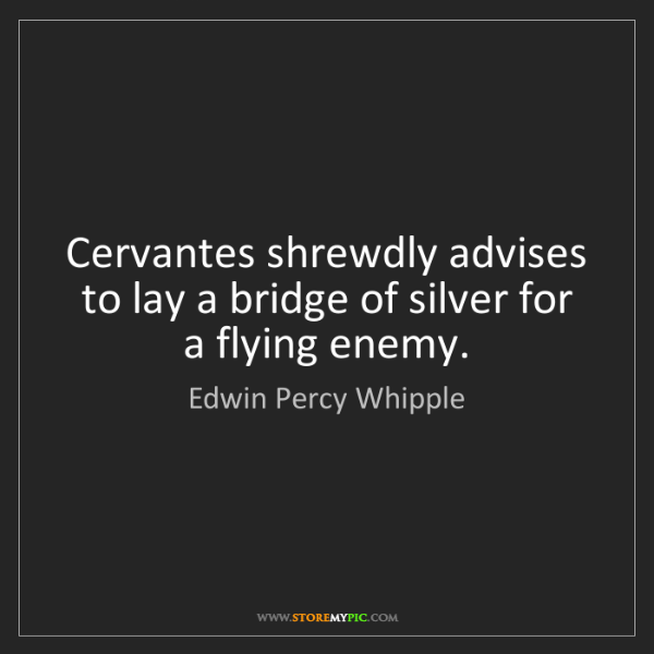 Edwin Percy Whipple: Cervantes shrewdly advises to lay a bridge of silver...