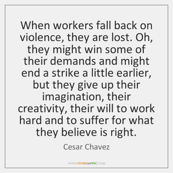 When workers fall back on violence, they are lost. Oh, they might ...