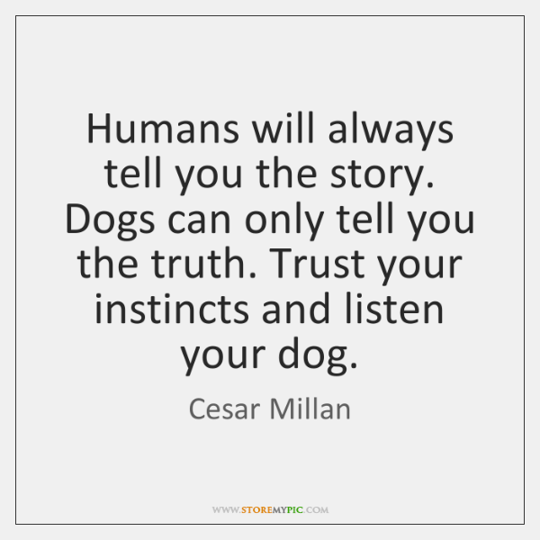 Humans will always tell you the story. Dogs can only tell you ...