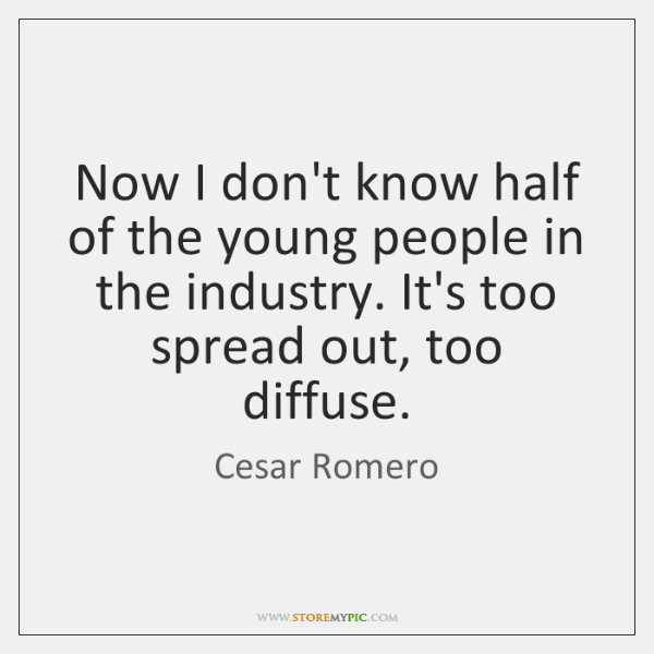 Now I don't know half of the young people in the industry. ...