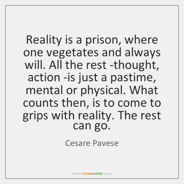 Reality is a prison, where one vegetates and always will. All the ...