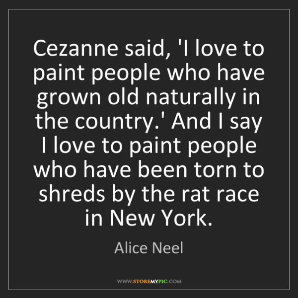 Alice Neel: Cezanne said, 'I love to paint people who have grown...