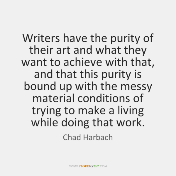 Writers have the purity of their art and what they want to ...