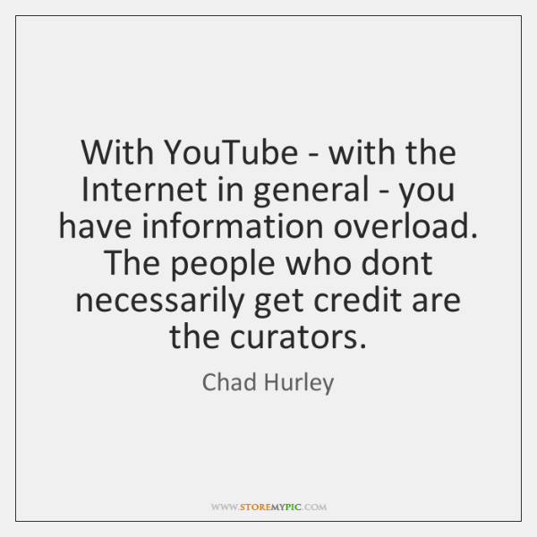 With YouTube - with the Internet in general - you have information ...