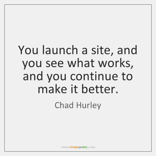 You launch a site, and you see what works, and you continue ...