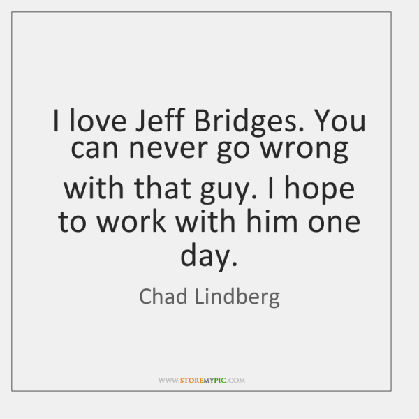I love Jeff Bridges. You can never go wrong with that guy. ...