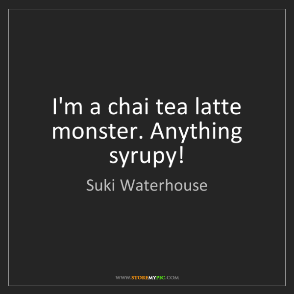 Suki Waterhouse: I'm a chai tea latte monster. Anything syrupy!