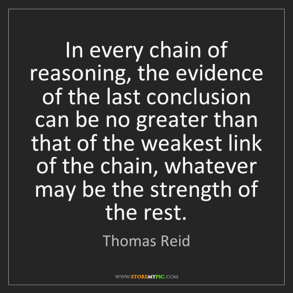 Thomas Reid: In every chain of reasoning, the evidence of the last...