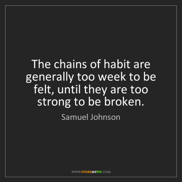 Samuel Johnson: The chains of habit are generally too week to be felt,...