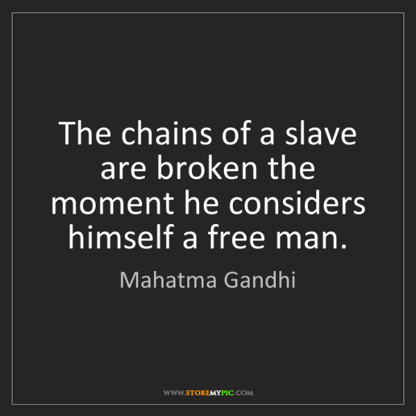 Mahatma Gandhi: The chains of a slave are broken the moment he considers...