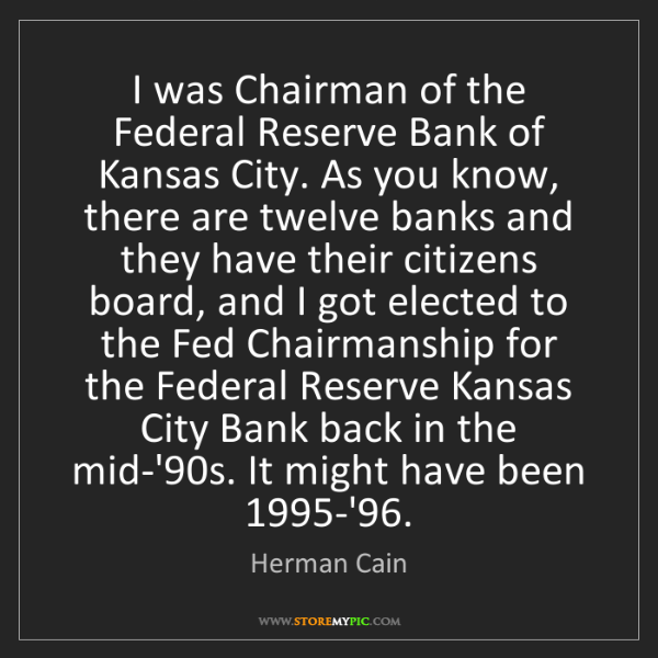Herman Cain: I was Chairman of the Federal Reserve Bank of Kansas...