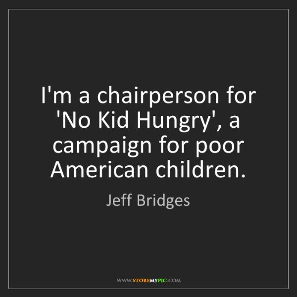 Jeff Bridges: I'm a chairperson for 'No Kid Hungry', a campaign for...