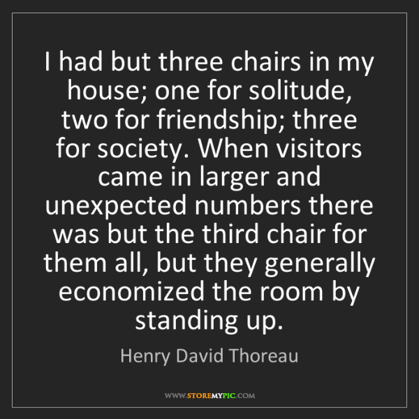Henry David Thoreau: I had but three chairs in my house; one for solitude,...