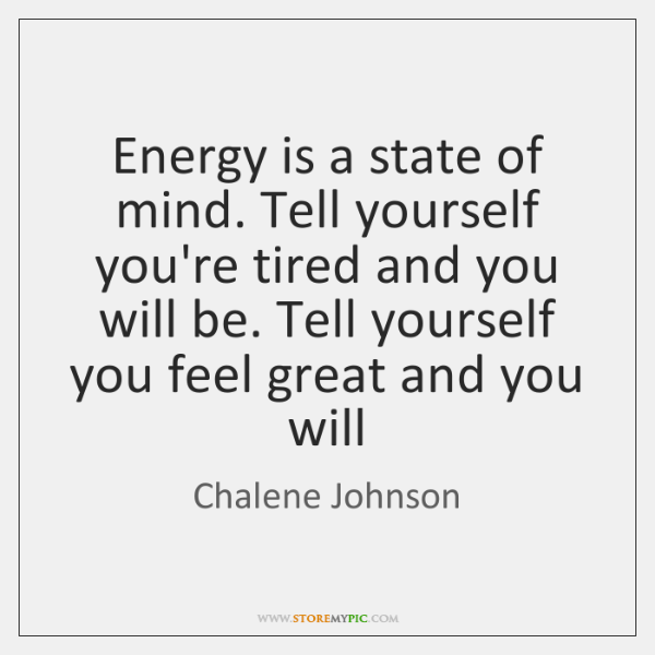 Energy is a state of mind. Tell yourself you're tired and you ...