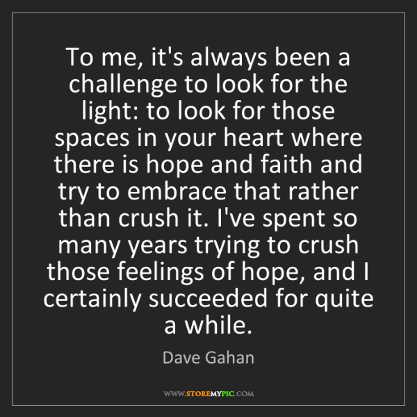 Dave Gahan: To me, it's always been a challenge to look for the light:...