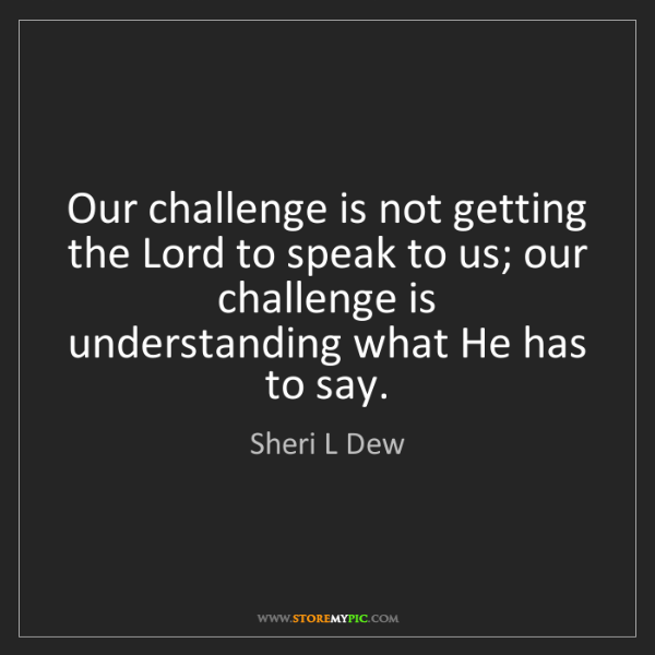Sheri L Dew: Our challenge is not getting the Lord to speak to us;...