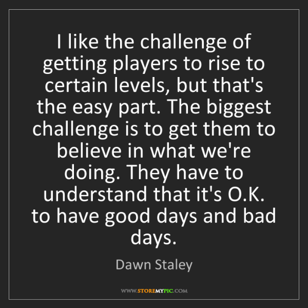 Dawn Staley: I like the challenge of getting players to rise to certain...