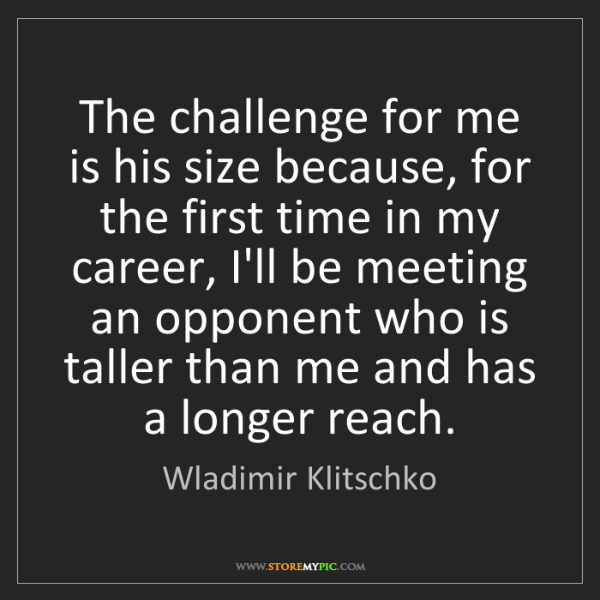 Wladimir Klitschko: The challenge for me is his size because, for the first...