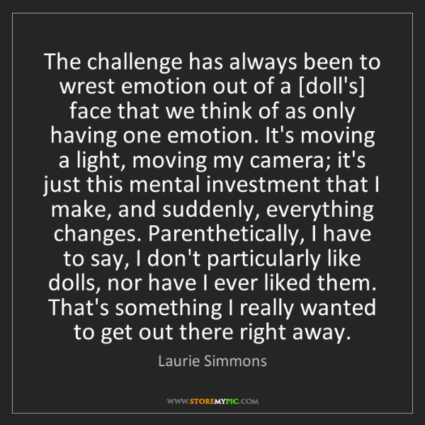 Laurie Simmons: The challenge has always been to wrest emotion out of...