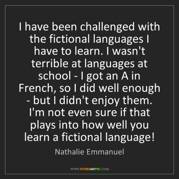 Nathalie Emmanuel: I have been challenged with the fictional languages I...