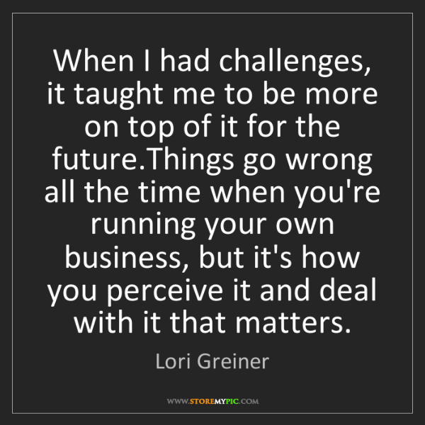 Lori Greiner: When I had challenges, it taught me to be more on top...