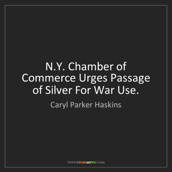Caryl Parker Haskins: N.Y. Chamber of Commerce Urges Passage of Silver For...