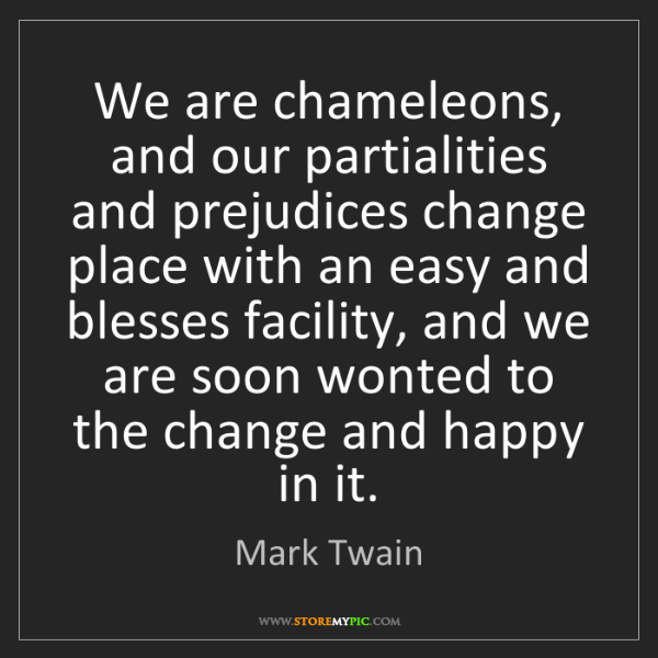 Mark Twain: We are chameleons, and our partialities and prejudices...