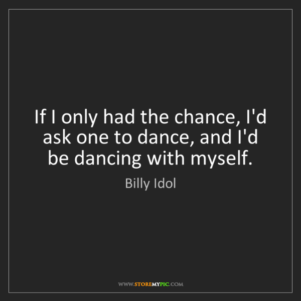 Billy Idol: If I only had the chance, I'd ask one to dance, and I'd...