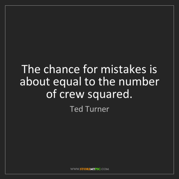 Ted Turner: The chance for mistakes is about equal to the number...