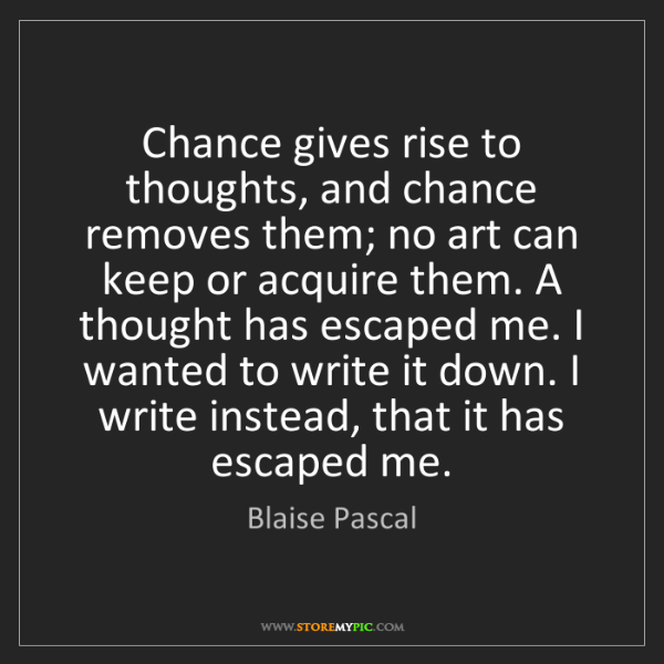 Blaise Pascal: Chance gives rise to thoughts, and chance removes them;...