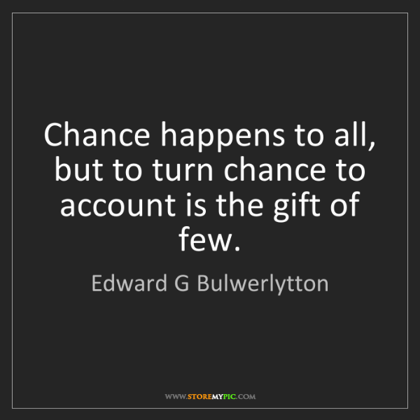 Edward G Bulwerlytton: Chance happens to all, but to turn chance to account...