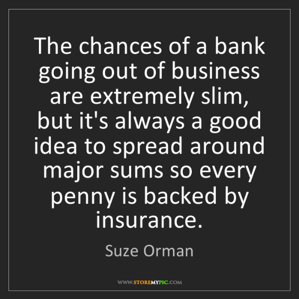 Suze Orman: The chances of a bank going out of business are extremely...