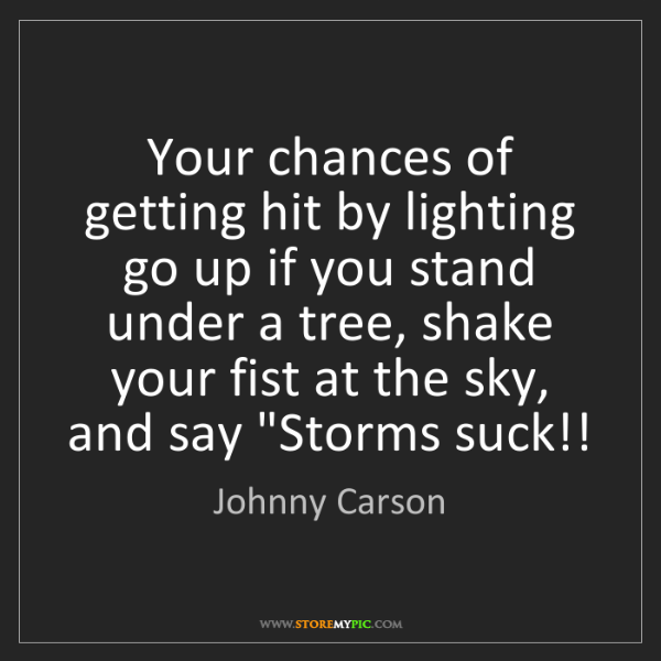 Johnny Carson: Your chances of getting hit by lighting go up if you...