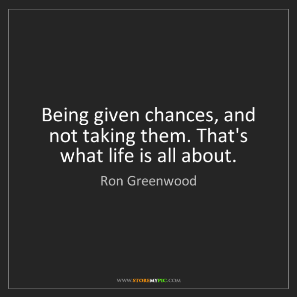 Ron Greenwood: Being given chances, and not taking them. That's what...