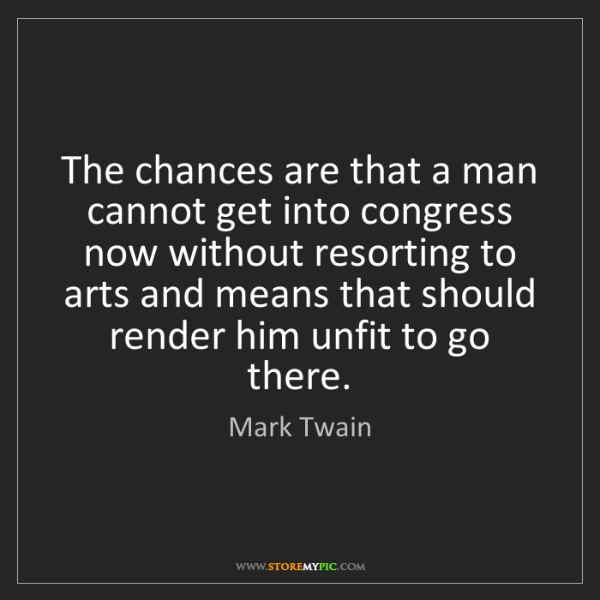 Mark Twain: The chances are that a man cannot get into congress now...