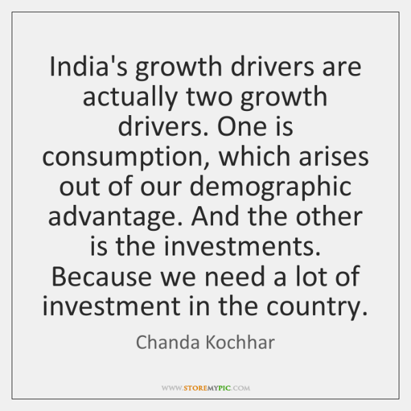 India's growth drivers are actually two growth drivers. One is consumption, which ...