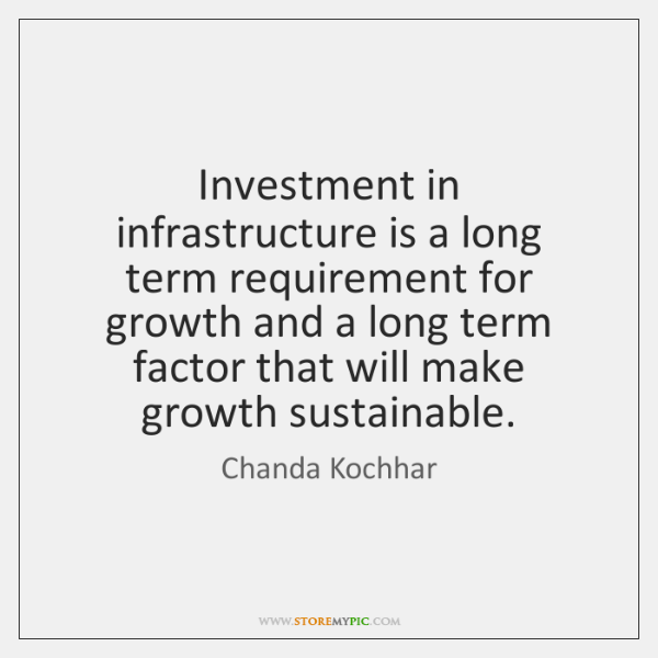 Investment in infrastructure is a long term requirement for growth and a ...