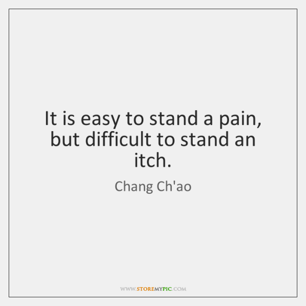 It is easy to stand a pain, but difficult to stand an ...