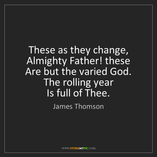 James Thomson: These as they change, Almighty Father! these   Are but...