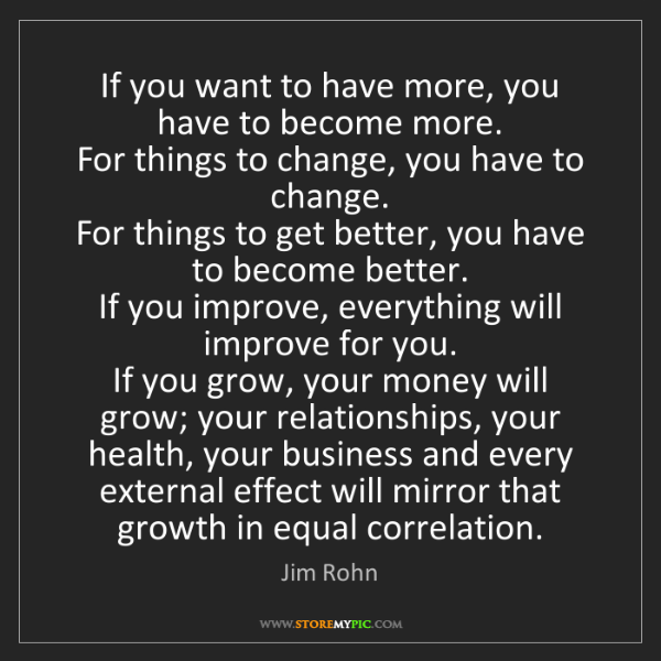 Jim Rohn: If you want to have more, you have to become more.  ...