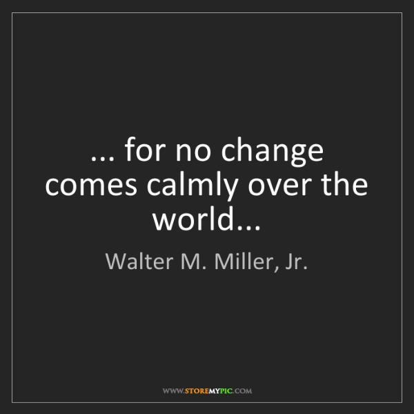 Walter M. Miller, Jr.: ... for no change comes calmly over the world...