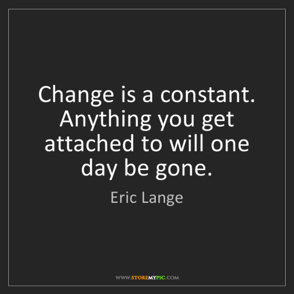 Eric Lange: Change is a constant. Anything you get attached to will...