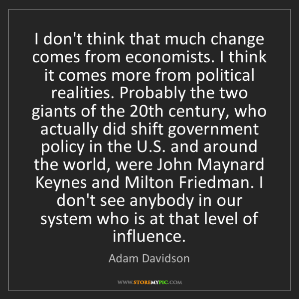 Adam Davidson: I don't think that much change comes from economists....