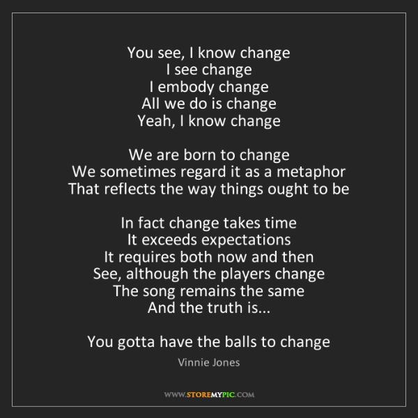 Vinnie Jones: You see, I know change  I see change  I embody change...