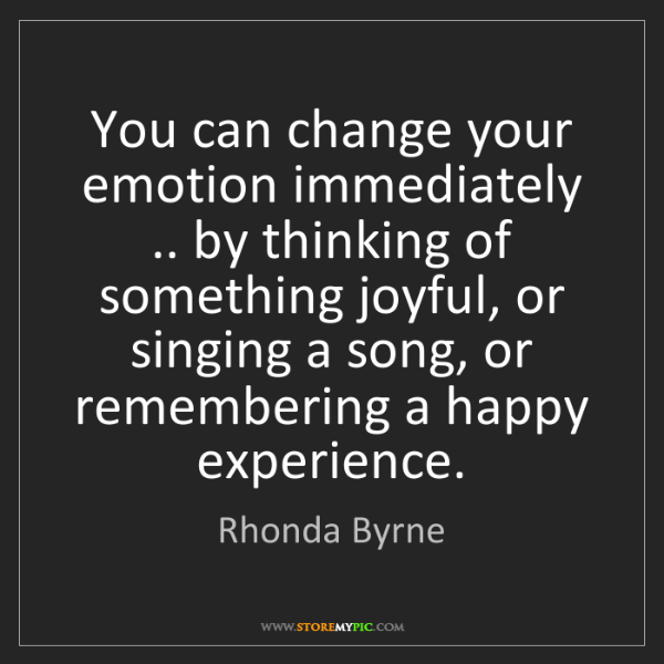 Rhonda Byrne: You can change your emotion immediately .. by thinking...