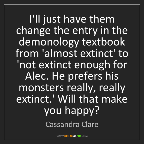 Cassandra Clare: I'll just have them change the entry in the demonology...