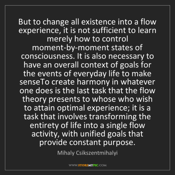 Mihaly Csikszentmihalyi: But to change all existence into a flow experience, it...