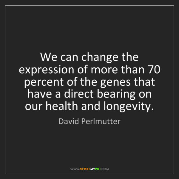 David Perlmutter: We can change the expression of more than 70 percent...
