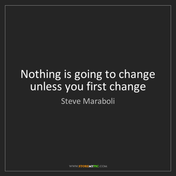 Steve Maraboli: Nothing is going to change unless you first change