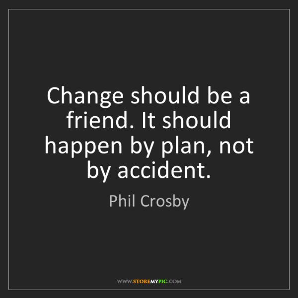 Phil Crosby: Change should be a friend. It should happen by plan,...